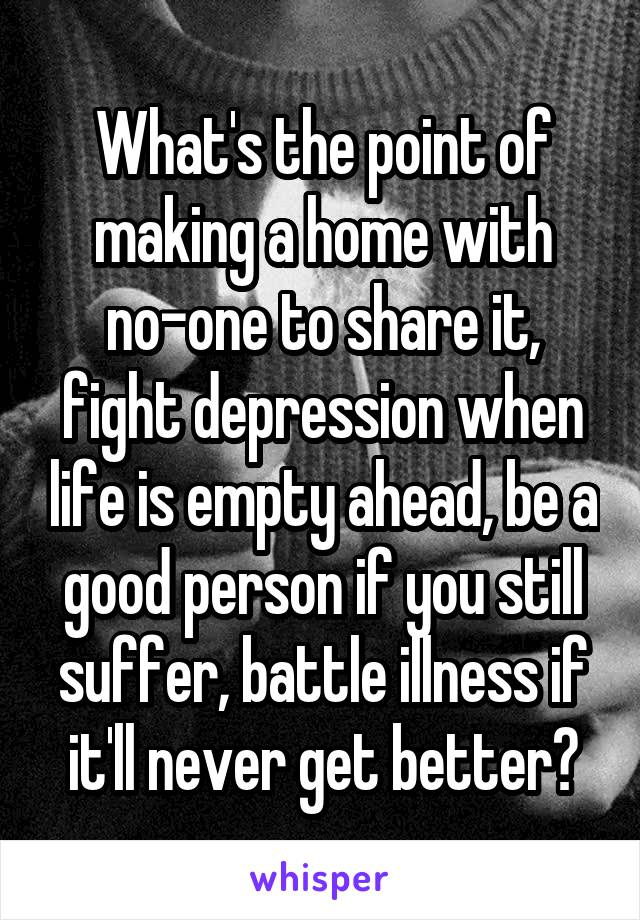 What's the point of making a home with no-one to share it, fight depression when life is empty ahead, be a good person if you still suffer, battle illness if it'll never get better?