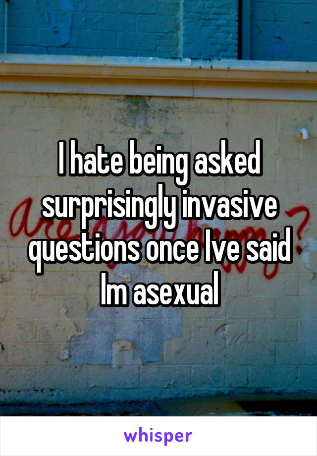 I hate being asked surprisingly invasive questions once Ive said Im asexual