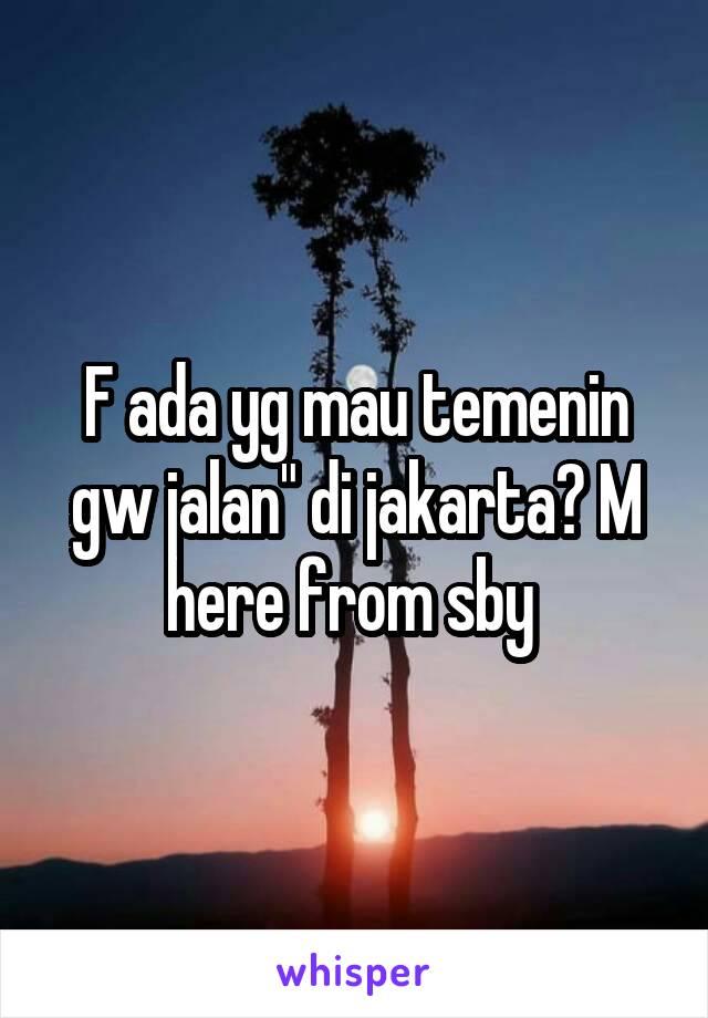 "F ada yg mau temenin gw jalan"" di jakarta? M here from sby"