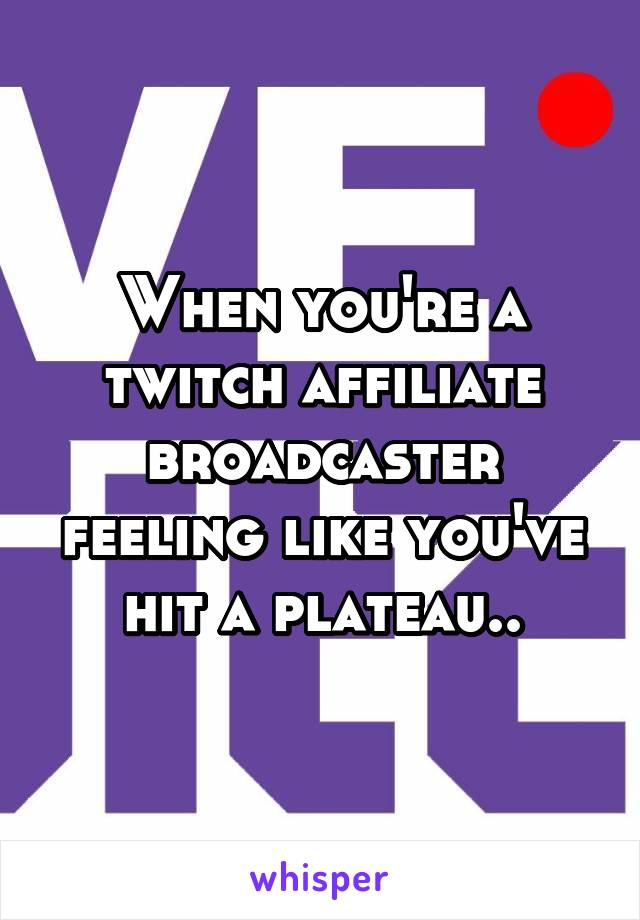 When you're a twitch affiliate broadcaster feeling like you've hit a plateau..