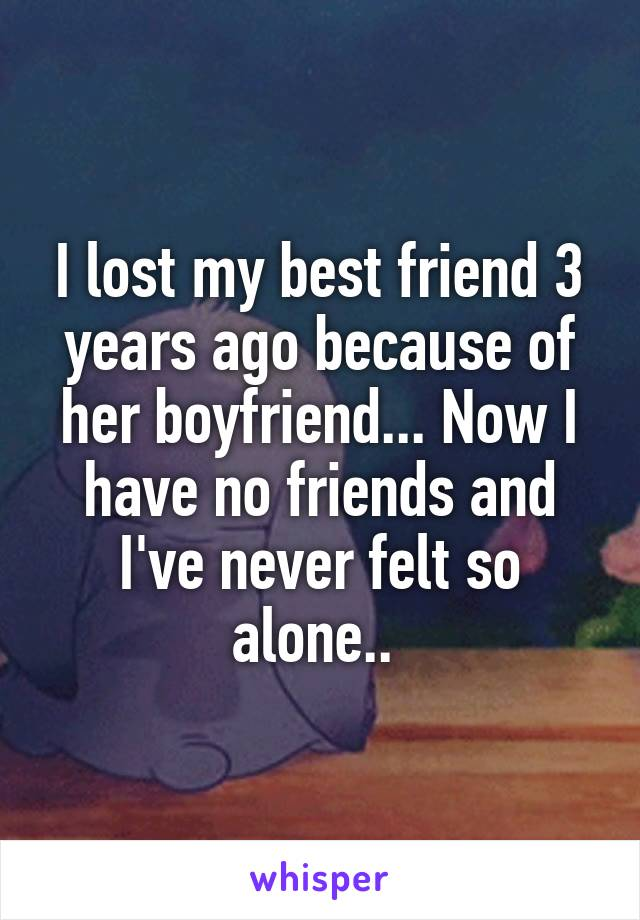 I lost my best friend 3 years ago because of her boyfriend... Now I have no friends and I've never felt so alone..