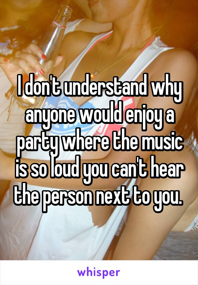 I don't understand why anyone would enjoy a party where the music is so loud you can't hear the person next to you.