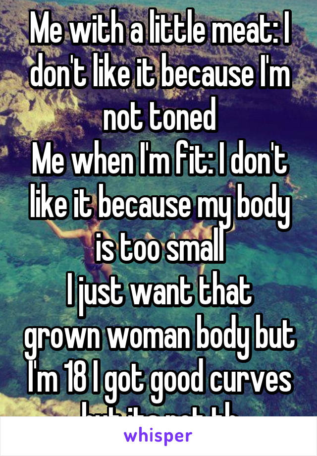 Me with a little meat: I don't like it because I'm not toned Me when I'm fit: I don't like it because my body is too small I just want that grown woman body but I'm 18 I got good curves but its not th