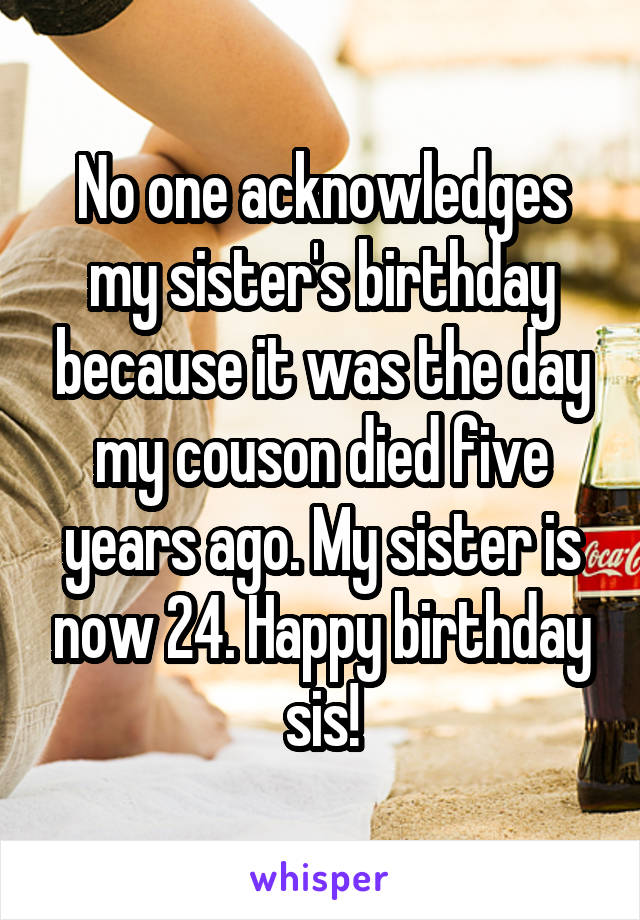 No one acknowledges my sister's birthday because it was the day my couson died five years ago. My sister is now 24. Happy birthday sis!