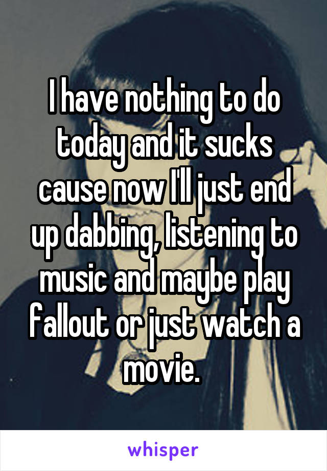 I have nothing to do today and it sucks cause now I'll just end up dabbing, listening to music and maybe play fallout or just watch a movie.