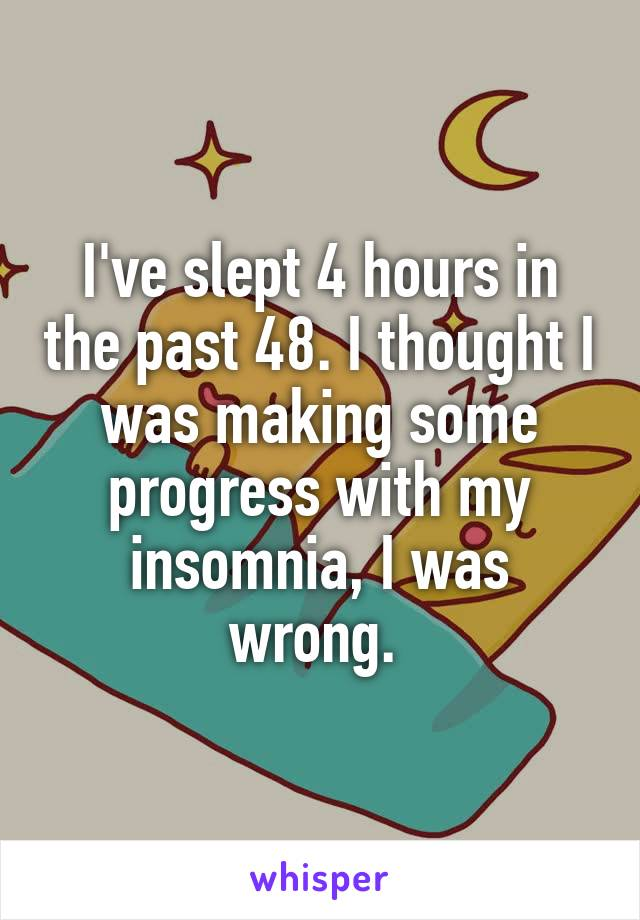 I've slept 4 hours in the past 48. I thought I was making some progress with my insomnia, I was wrong.