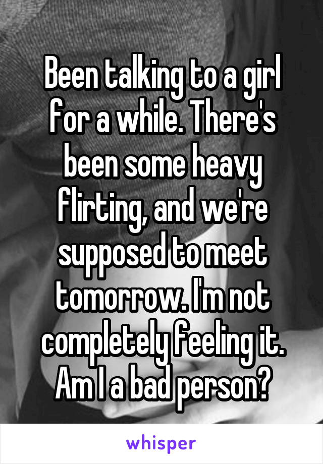 Been talking to a girl for a while. There's been some heavy flirting, and we're supposed to meet tomorrow. I'm not completely feeling it. Am I a bad person?