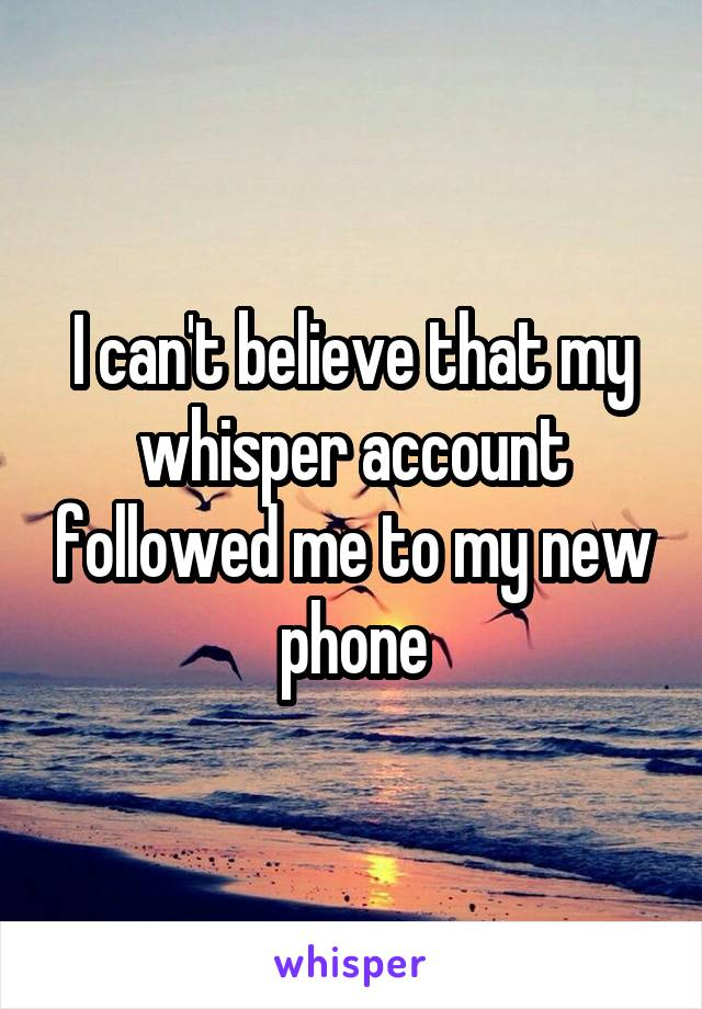 I can't believe that my whisper account followed me to my new phone