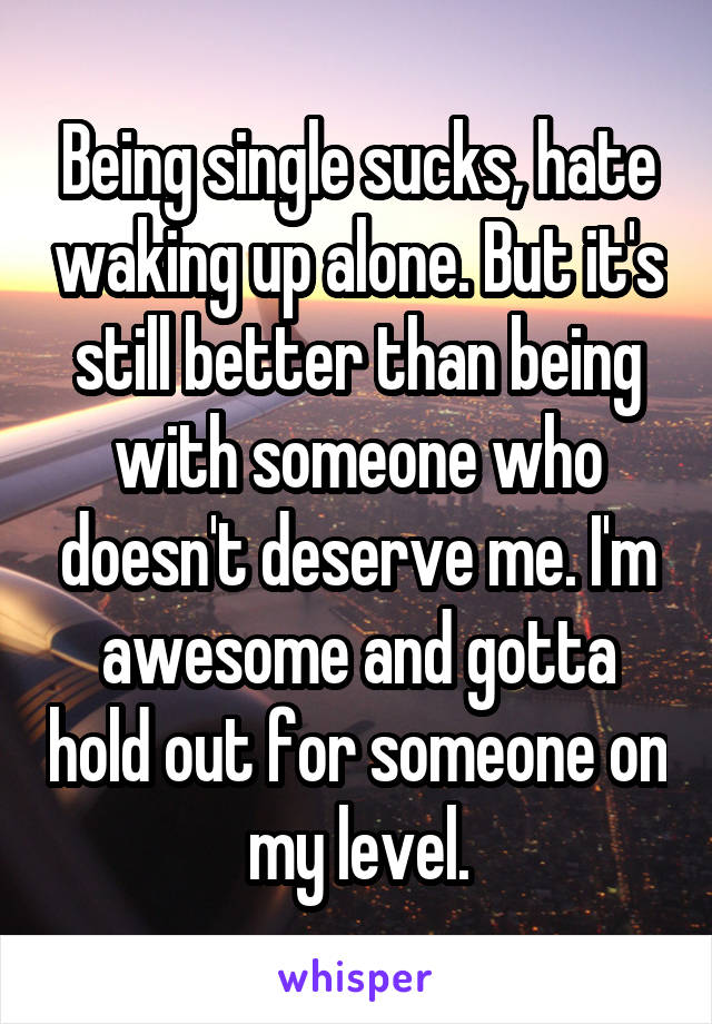 Being single sucks, hate waking up alone. But it's still better than being with someone who doesn't deserve me. I'm awesome and gotta hold out for someone on my level.