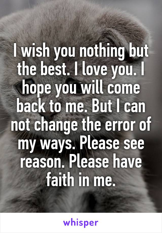 I wish you nothing but the best. I love you. I hope you will come back to me. But I can not change the error of my ways. Please see reason. Please have faith in me.