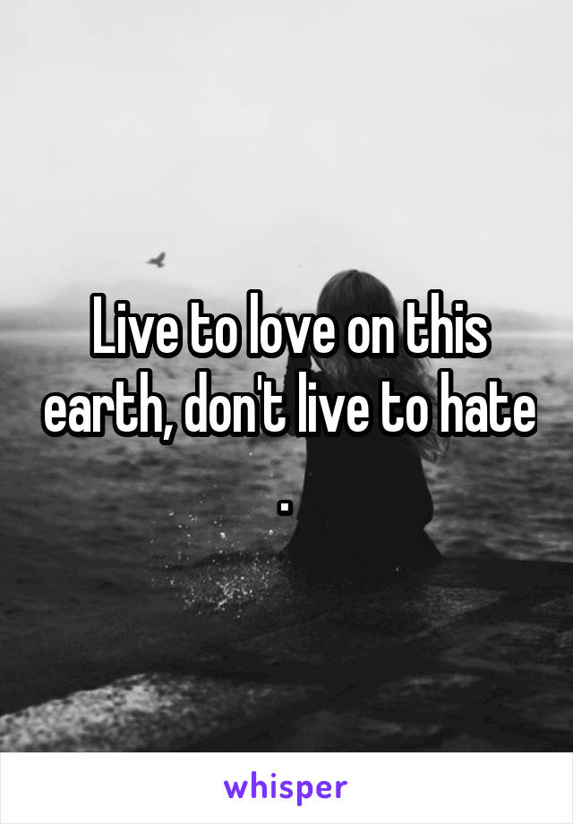 Live to love on this earth, don't live to hate .