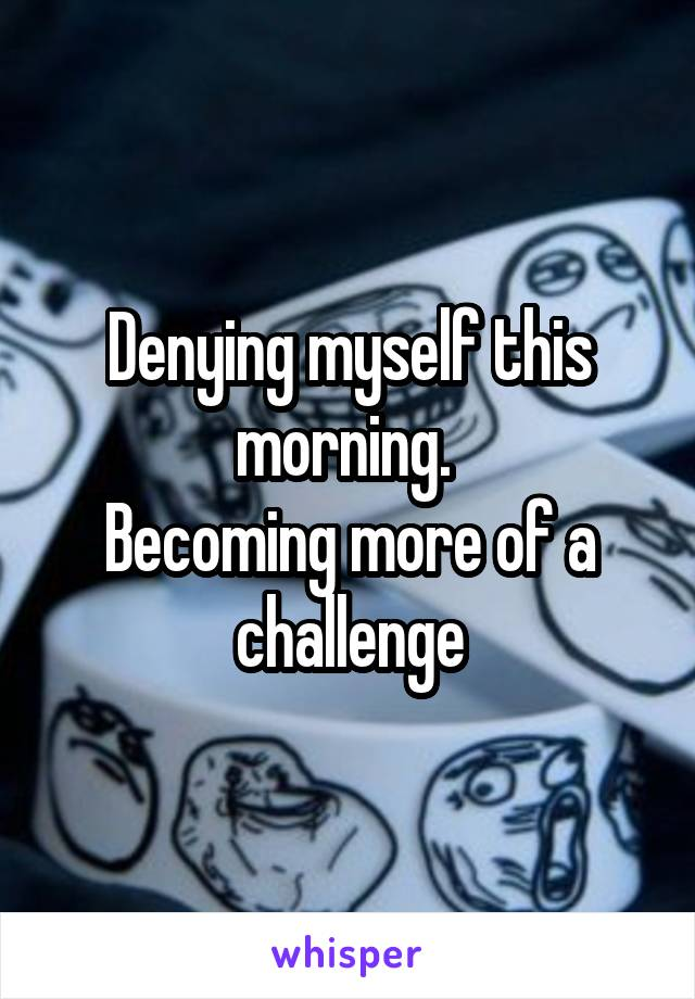 Denying myself this morning.  Becoming more of a challenge