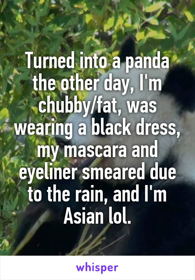Turned into a panda the other day, I'm chubby/fat, was wearing a black dress, my mascara and eyeliner smeared due to the rain, and I'm Asian lol.