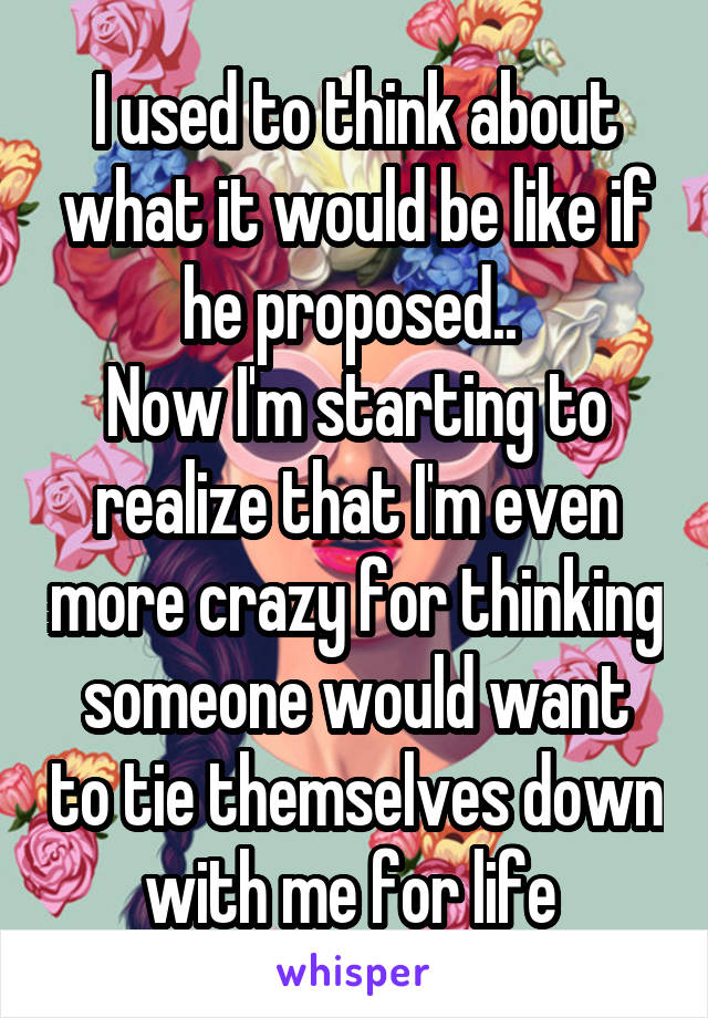 I used to think about what it would be like if he proposed..  Now I'm starting to realize that I'm even more crazy for thinking someone would want to tie themselves down with me for life