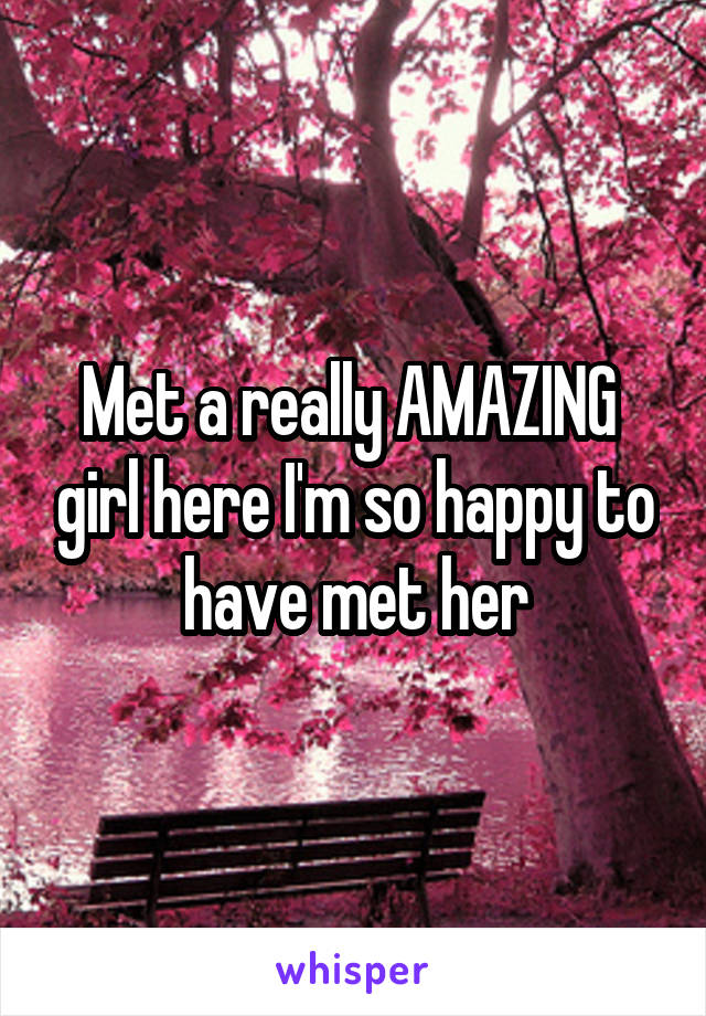 Met a really AMAZING  girl here I'm so happy to have met her