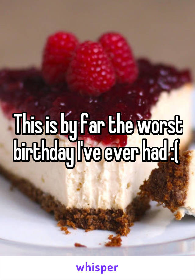 This is by far the worst birthday I've ever had :(