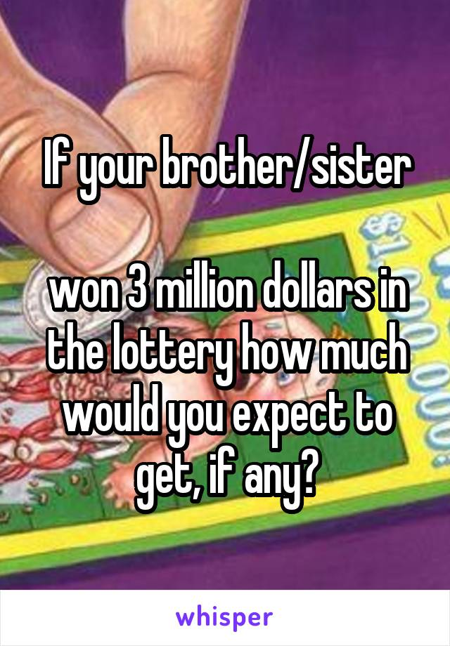 If your brother/sister  won 3 million dollars in the lottery how much would you expect to get, if any?
