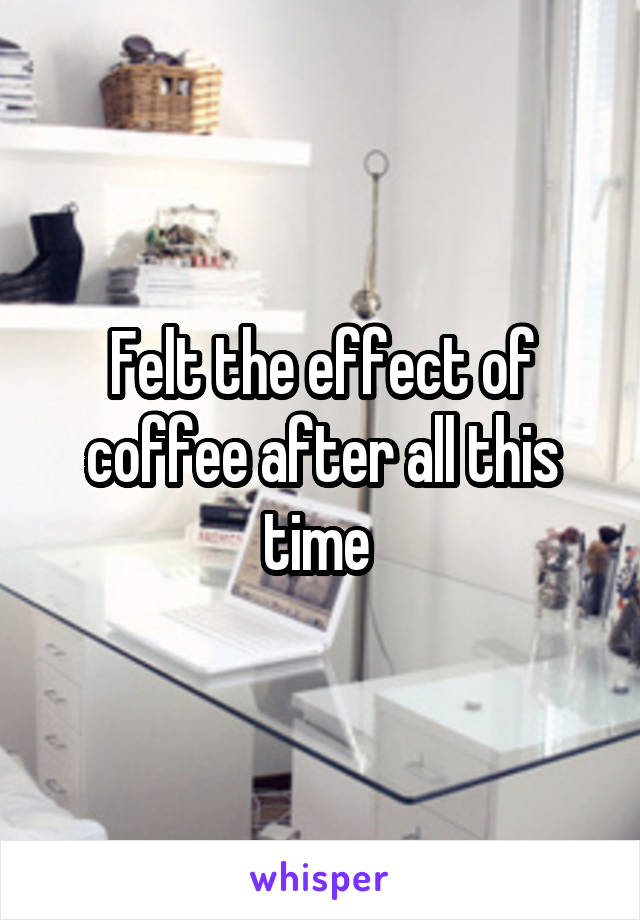 Felt the effect of coffee after all this time