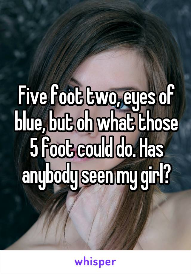 Five foot two, eyes of blue, but oh what those 5 foot could do. Has anybody seen my girl?