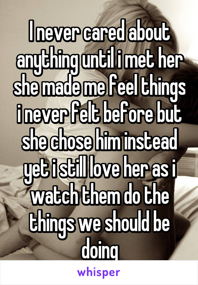 I never cared about anything until i met her she made me feel things i never felt before but she chose him instead yet i still love her as i watch them do the things we should be doing