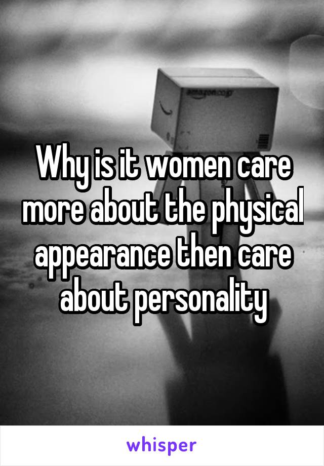 Why is it women care more about the physical appearance then care about personality