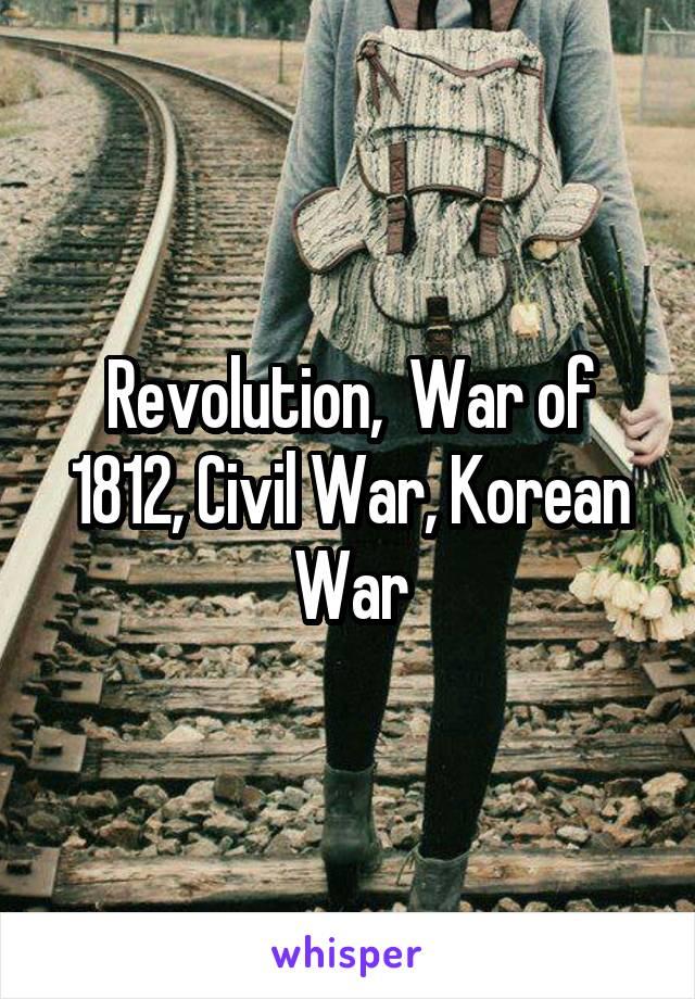 Revolution,  War of 1812, Civil War, Korean War