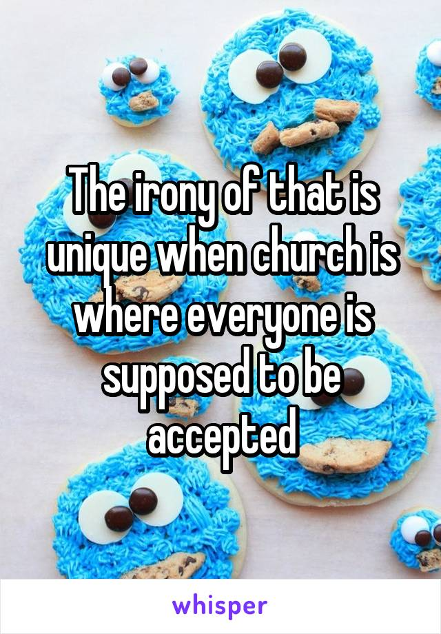 The irony of that is unique when church is where everyone is supposed to be accepted