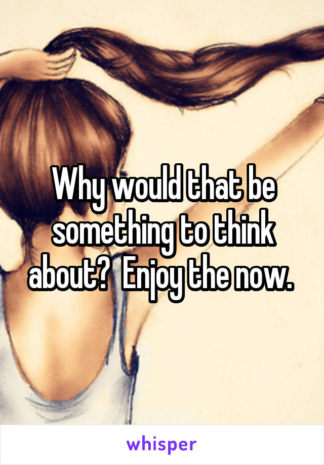 Why would that be something to think about?  Enjoy the now.