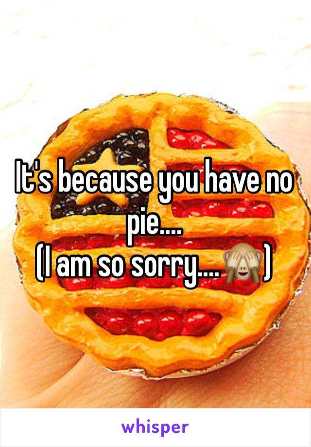 It's because you have no pie.... (I am so sorry....🙈)