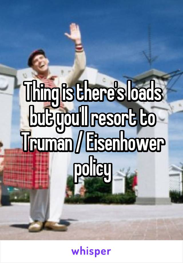Thing is there's loads but you'll resort to Truman / Eisenhower policy