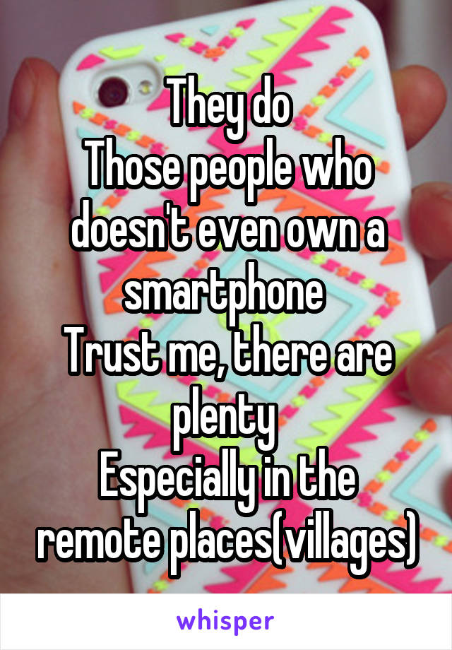 They do Those people who doesn't even own a smartphone  Trust me, there are plenty  Especially in the remote places(villages)