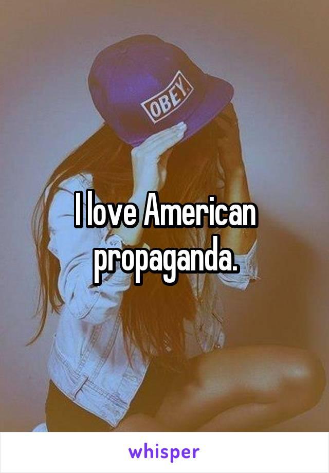 I love American propaganda.