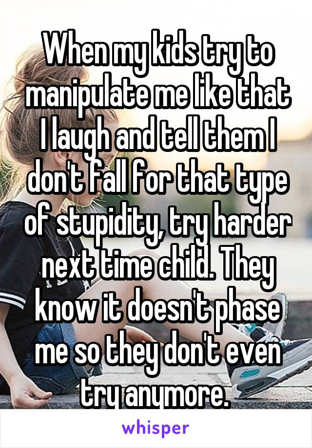 045f96ccd83b9 When my kids try to manipulate me like that I laugh and tell them I don t  ...