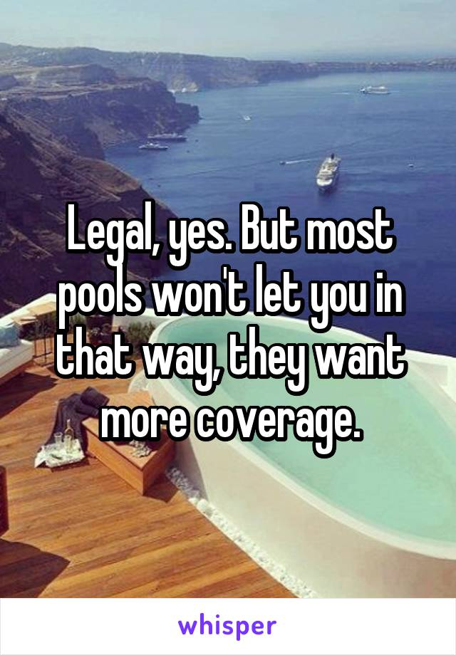 Legal, yes. But most pools won't let you in that way, they want more coverage.