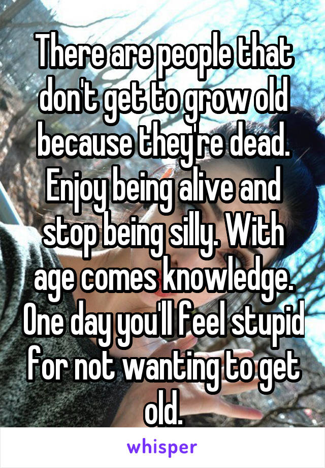 There are people that don't get to grow old because they're dead. Enjoy being alive and stop being silly. With age comes knowledge. One day you'll feel stupid for not wanting to get old.