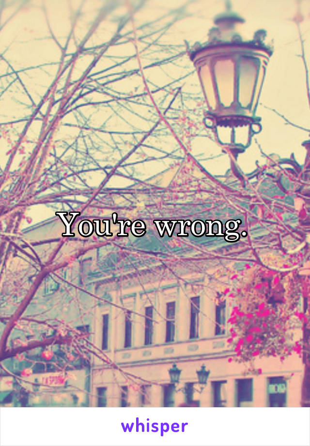 You're wrong.