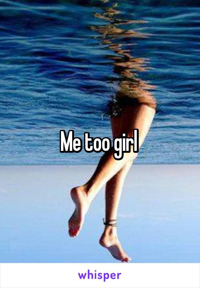 Me too girl