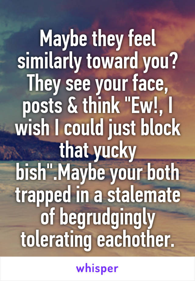 """Maybe they feel similarly toward you? They see your face, posts & think """"Ew!, I wish I could just block that yucky bish"""".Maybe your both trapped in a stalemate of begrudgingly tolerating eachother."""