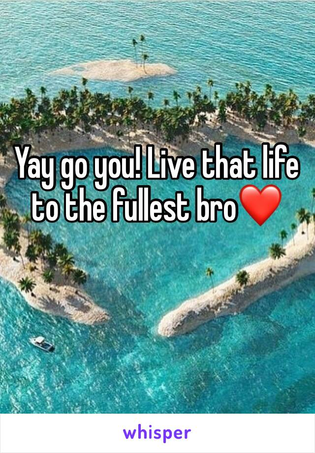Yay go you! Live that life to the fullest bro❤️