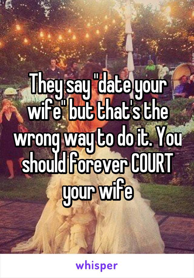 """They say """"date your wife"""" but that's the wrong way to do it. You should forever COURT your wife"""