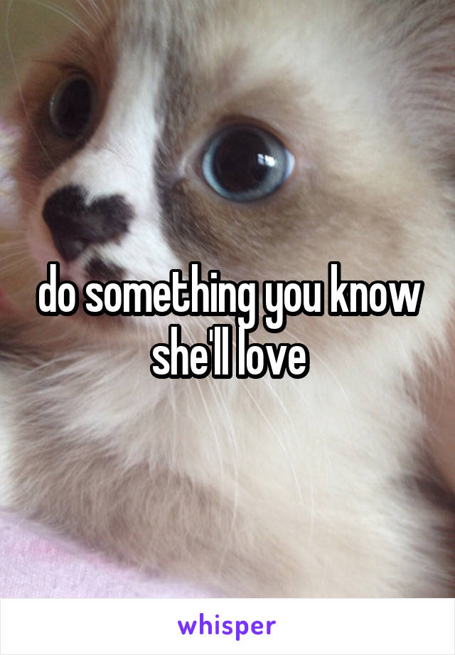 do something you know she'll love
