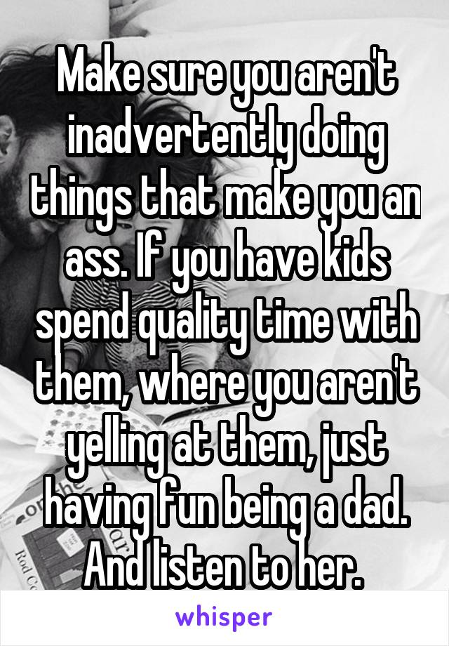 Make sure you aren't inadvertently doing things that make you an ass. If you have kids spend quality time with them, where you aren't yelling at them, just having fun being a dad. And listen to her.