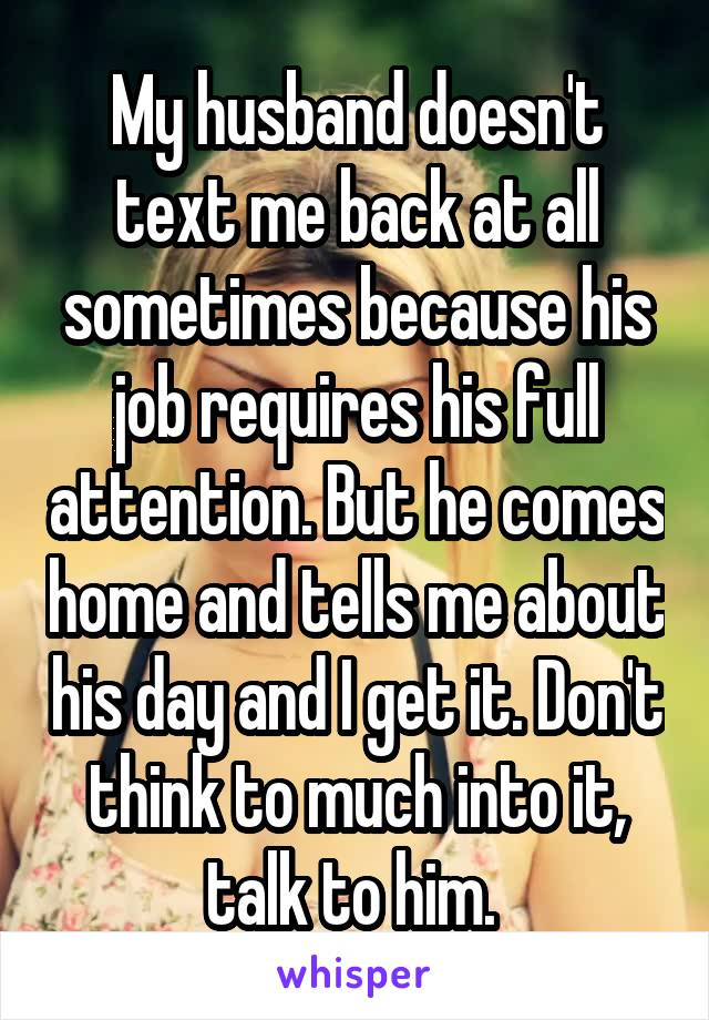 My husband doesn't text me back at all sometimes because his job requires his full attention. But he comes home and tells me about his day and I get it. Don't think to much into it, talk to him.