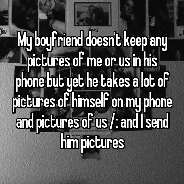 My boyfriend doesn't keep any pictures of me or us in his phone but yet he takes a lot of pictures of himself on my phone and pictures of us /: and I send him pictures