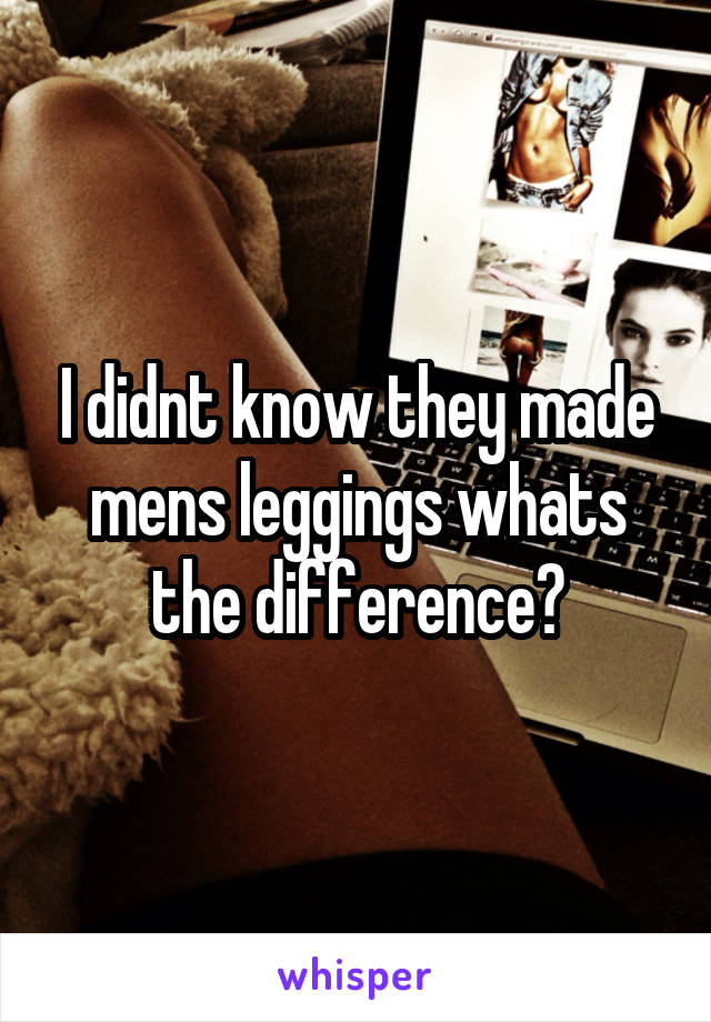 I didnt know they made mens leggings whats the difference?