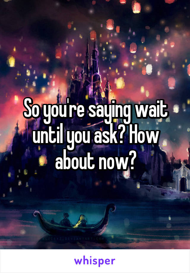 So you're saying wait until you ask? How about now?