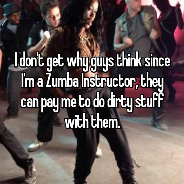 I don't get why guys think since I'm a Zumba Instructor, they can pay me to do dirty stuff with them.