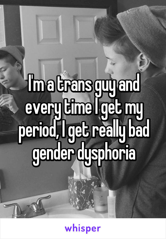 I'm a trans guy and every time I get my period, I get really bad gender dysphoria