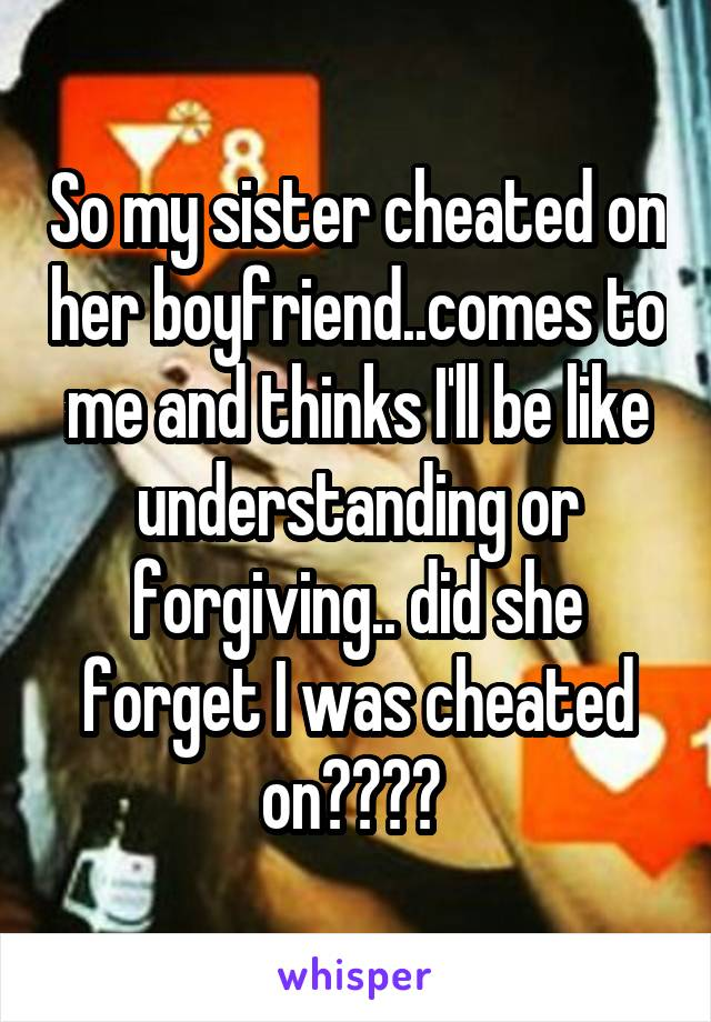 So my sister cheated on her boyfriend  comes to me and thinks I'll