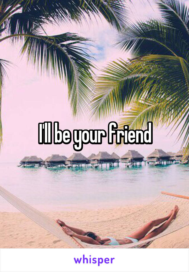 I'll be your friend